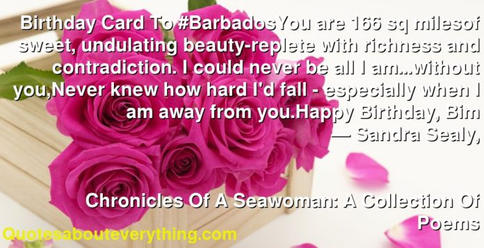 Birthday Card To #BarbadosYou are 166 sq milesof sweet, undulating beauty-replete with richness and contradiction. I could never be all I am...without you,Never knew how hard I'd fall - especially when I am away from you.Happy Birthday, Bim      ― Sandra Sealy,               Chronicles Of A Seawoman: A Collection Of Poems