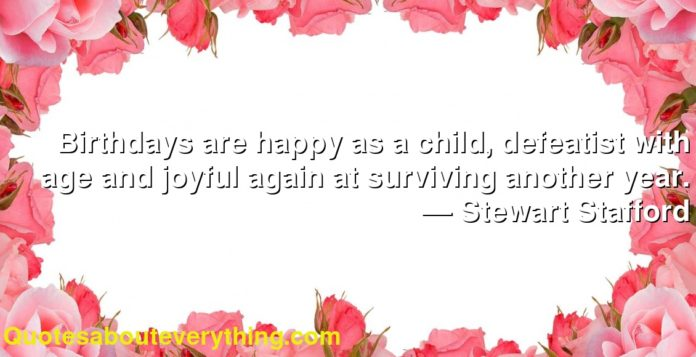 Birthdays are happy as a child, defeatist with age and joyful again at surviving another year.      ― Stewart Stafford