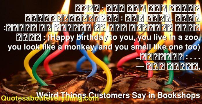 زبون : أين أجد قسم الكتب الشعرية؟البائعة : إنه هناك. زبون :عظيم، هل تعرفين من كتب القصيدة التي تقول : (Happy birthday to you, you live in a zoo, you look like a monkey, and you smell like one too) ..البائعة : . . .      ― جين كامبل,               Weird Things Customers Say in Bookshops