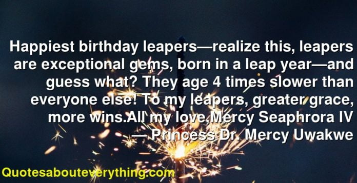 Happiest birthday leapers—realize this, leapers are exceptional gems, born in a leap year—and guess what? They age 4 times slower than everyone else! To my leapers, greater grace, more wins.All my love,Mercy Seaphrora IV       ― Princess Dr. Mercy Uwakwe
