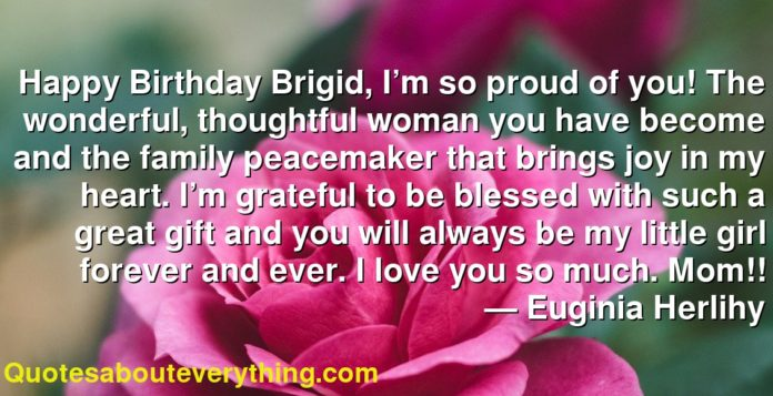 Happy Birthday Brigid, I'm so proud of you! The wonderful, thoughtful woman you have become and the family peacemaker that brings joy in my heart. I'm grateful to be blessed with such a great gift and you will always be my little girl forever and ever. I love you so much. Mom!!      ― Euginia Herlihy