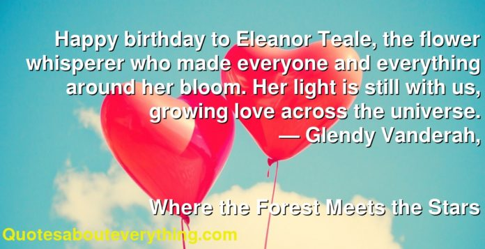 Happy birthday to Eleanor Teale, the flower whisperer who made everyone and everything around her bloom. Her light is still with us, growing love across the universe.      ― Glendy Vanderah,               Where the Forest Meets the Stars