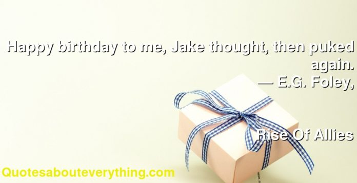 Happy birthday to me, Jake thought, then puked again.      ― E.G. Foley,               Rise Of Allies
