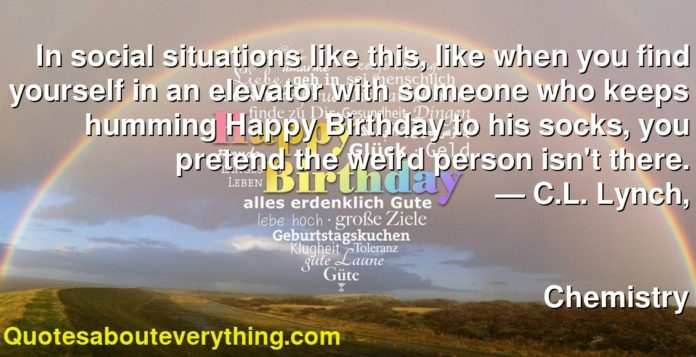 In social situations like this, like when you find yourself in an elevator with someone who keeps humming Happy Birthday to his socks, you pretend the weird person isn't there.      ― C.L. Lynch,               Chemistry