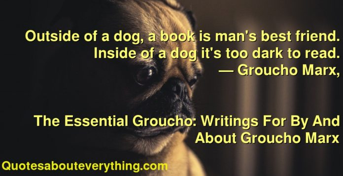 Outside of a dog, a book is man's best friend. Inside of a dog it's too dark to read.      ― Groucho Marx,               The Essential Groucho: Writings For By And About Groucho Marx