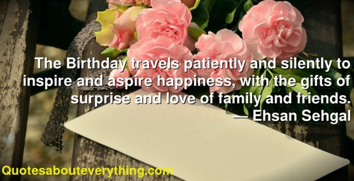 The Birthday travels patiently and silently to inspire and aspire happiness, with the gifts of surprise and love of family and friends.      ― Ehsan Sehgal