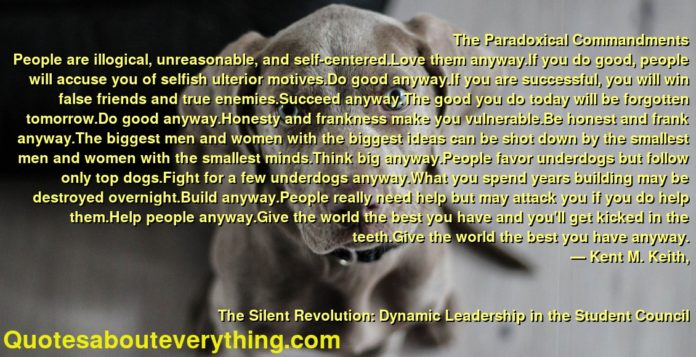 The Paradoxical Commandments People are illogical, unreasonable, and self-centered.Love them anyway.If you do good, people will accuse you of selfish ulterior motives.Do good anyway.If you are successful, you will win false friends and true enemies.Succeed anyway.The good you do today will be forgotten tomorrow.Do good anyway.Honesty and frankness make you vulnerable.Be honest and frank anyway.The biggest men and women with the biggest ideas can be shot down by the smallest men and women with the smallest minds.Think big anyway.People favor underdogs but follow only top dogs.Fight for a few underdogs anyway.What you spend years building may be destroyed overnight.Build anyway.People really need help but may attack you if you do help them.Help people anyway.Give the world the best you have and you'll get kicked in the teeth.Give the world the best you have anyway.      ― Kent M. Keith,               The Silent Revolution: Dynamic Leadership in the Student Council