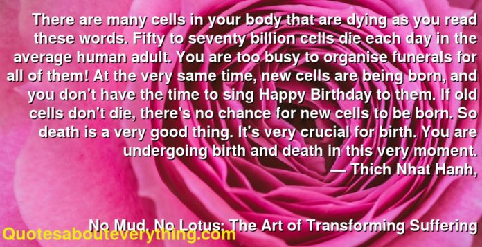 There are many cells in your body that are dying as you read these words. Fifty to seventy billion cells die each day in the average human adult. You are too busy to organise funerals for all of them! At the very same time, new cells are being born, and you don't have the time to sing Happy Birthday to them. If old cells don't die, there's no chance for new cells to be born. So death is a very good thing. It's very crucial for birth. You are undergoing birth and death in this very moment.      ― Thich Nhat Hanh,               No Mud, No Lotus: The Art of Transforming Suffering