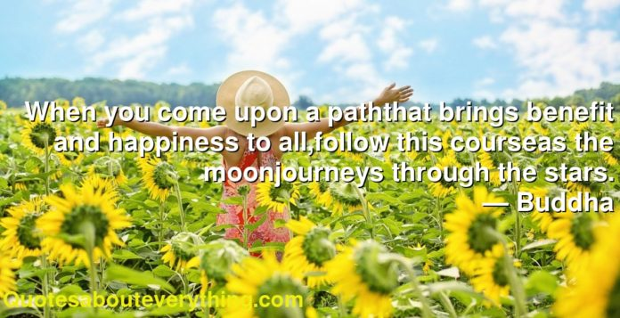 When you come upon a paththat brings benefit and happiness to all,follow this courseas the moonjourneys through the stars.      ― Buddha