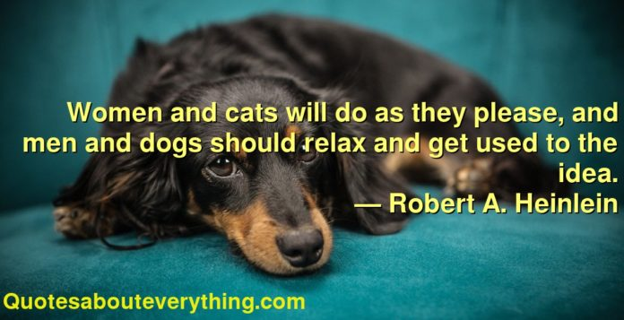 Women and cats will do as they please, and men and dogs should relax and get used to the idea.      ― Robert A. Heinlein